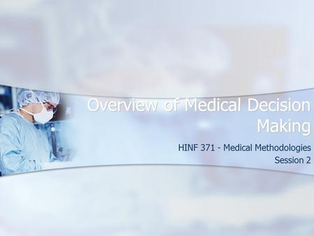 Overview of Medical Decision Making HINF 371 - Medical Methodologies Session 2.