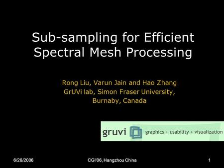 6/26/2006CGI'06, Hangzhou China1 Sub-sampling for Efficient Spectral Mesh Processing Rong Liu, Varun Jain and Hao Zhang GrUVi lab, Simon Fraser University,
