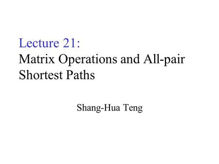 Lecture 21: Matrix Operations and All-pair Shortest Paths Shang-Hua Teng.