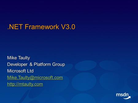 .NET Framework V3.0 Mike Taulty Developer & Platform Group Microsoft Ltd