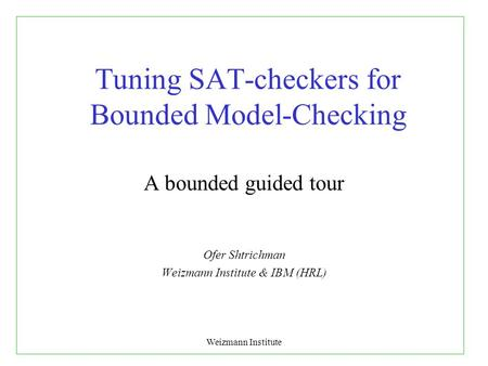 Weizmann Institute Tuning SAT-checkers for Bounded Model-Checking A bounded guided tour Ofer Shtrichman Weizmann Institute & IBM (HRL)