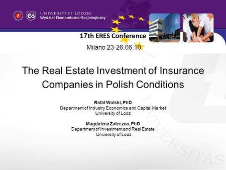1 7 th ERES Conference Milano 23-26.06.10 The Real Estate Investment of Insurance Companies in Polish Conditions Rafał Wolski, PhD Department of Industry.