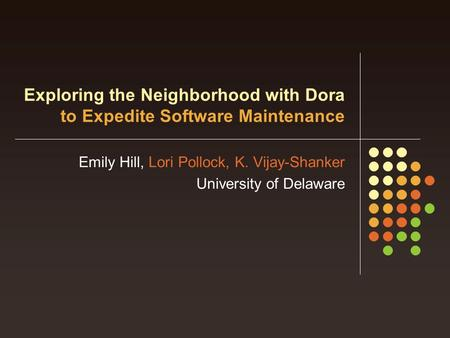 Exploring the Neighborhood with Dora to Expedite Software Maintenance Emily Hill, Lori Pollock, K. Vijay-Shanker University of Delaware.