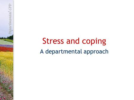 Stress and coping A departmental approach. What is stress? Stress is a negative feeling state which has both psychological and physical components It.