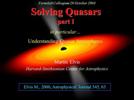 Solving Quasars part I Martin Elvis Harvard-Smithsonian Center for <strong>Astrophysics</strong> in particular… Understanding Quasar Atmospheres Elvis M., 2000, <strong>Astrophysical</strong>.