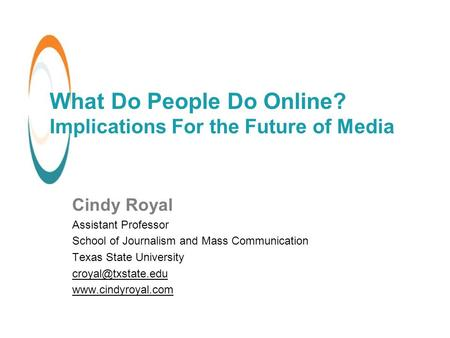 What Do People Do Online? Implications For the Future of Media Cindy Royal Assistant Professor School of Journalism and Mass Communication Texas State.