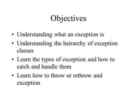 Objectives Understanding what an exception is Understanding the heirarchy of exception classes Learn the types of exception and how to catch and handle.