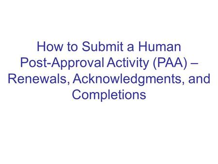 How to Submit a Human Post-Approval Activity (PAA) – Renewals, Acknowledgments, and Completions.