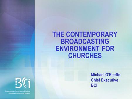 THE CONTEMPORARY BROADCASTING ENVIRONMENT FOR CHURCHES Michael O'Keeffe Chief Executive BCI.