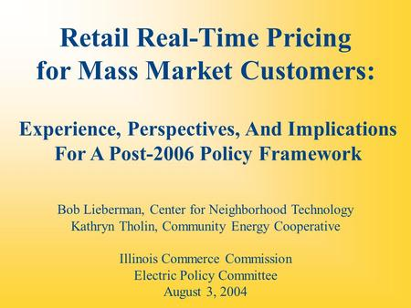 Retail Real-Time Pricing for Mass Market Customers: Experience, Perspectives, And Implications For A Post-2006 Policy Framework Bob Lieberman, Center for.