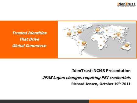 Trusted Identities That Drive Global Commerce IdenTrust: NCMS Presentation JPAS Logon changes requiring PKI credentials Richard Jensen, October 19 th 2011.