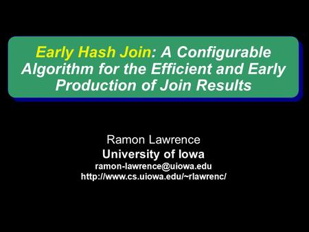 Early Hash Join: A Configurable Algorithm for the Efficient and Early Production of Join Results Ramon Lawrence University of Iowa