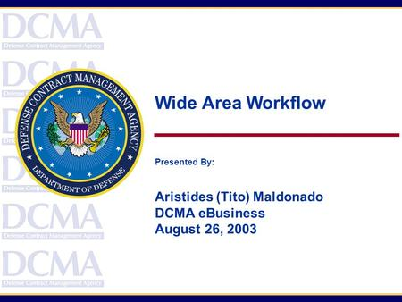 Wide Area Workflow Presented By: Aristides (Tito) Maldonado DCMA eBusiness August 26, 2003.