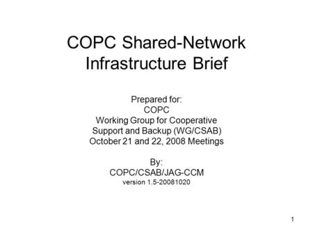 1 COPC Shared-Network Infrastructure Brief Prepared for: COPC Working Group for Cooperative Support and Backup (WG/CSAB) October 21 and 22, 2008 Meetings.