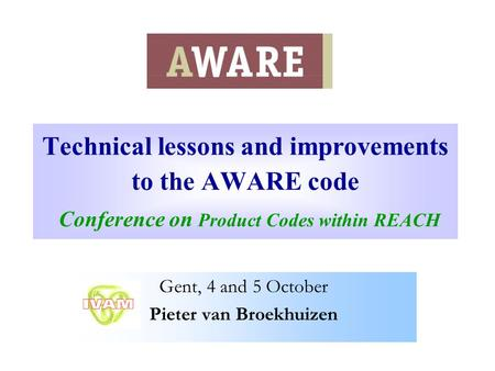 Technical lessons and improvements to the AWARE code Conference on Product Codes within REACH Gent, 4 and 5 October Pieter van Broekhuizen.