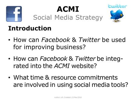 ACMI Social Media Strategy Introduction How can Facebook & Twitter be used for improving business? How can Facebook & Twitter be integ- rated into the.