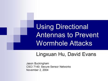 Using Directional Antennas to Prevent Wormhole Attacks Lingxuan Hu, David Evans Jason Buckingham CSCI 7143: Secure Sensor Networks November 2, 2004.
