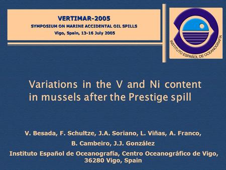 Variations in the V and Ni content in mussels after the Prestige spill VERTIMAR-2005 SYMPOSIUM ON MARINE ACCIDENTAL OIL SPILLS Vigo, Spain, 13-16 July.