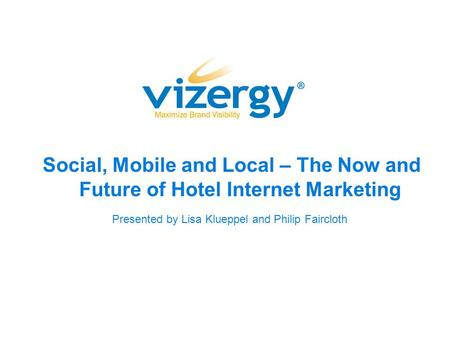 Social, Mobile and Local – The Now and Future of Hotel Internet Marketing Presented by Lisa Klueppel and Philip Faircloth.