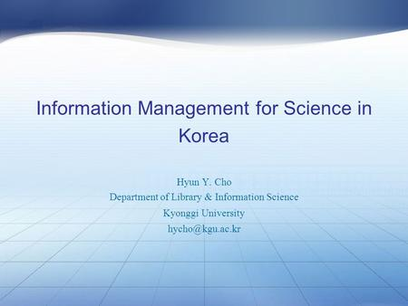 Information Management for Science in Korea Hyun Y. Cho Department of Library & Information Science Kyonggi University