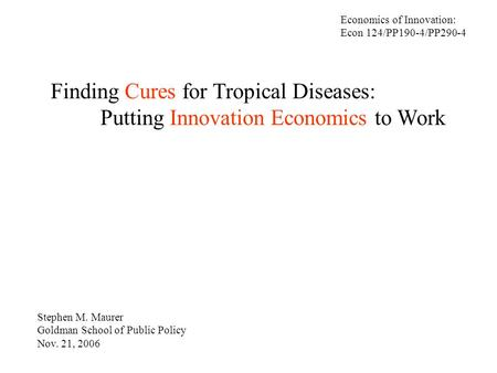 Finding Cures for Tropical Diseases: Putting Innovation Economics to Work Stephen M. Maurer Goldman School of Public Policy Nov. 21, 2006 Economics of.