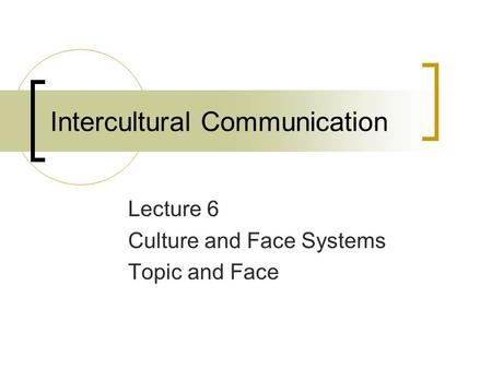 Intercultural Communication Lecture 6 Culture and Face Systems Topic and Face.