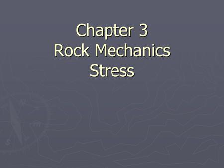 Chapter 3 Rock Mechanics Stress. Basic Physics ► Force  that which changes the state of rest or the state of motion of a body F=ma ► Stress  force applied.