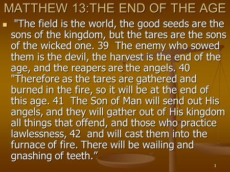 1 MATTHEW 13:THE END OF THE AGE The field is the world, the good seeds are the sons of the kingdom, but the tares are the sons of the wicked one. 39 The.