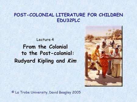 POST-COLONIAL LITERATURE FOR CHILDREN EDU32PLC Lecture 4 From the Colonial to the Post-colonial: Rudyard Kipling and Kim © La Trobe University, David Beagley.
