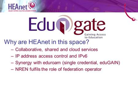 Why are HEAnet in this space? –Collaborative, shared and cloud services –IP address access control and IPv6 –Synergy with eduroam (single credential, eduGAIN)