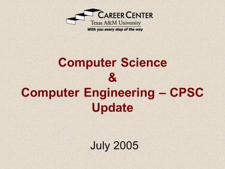 Computer Science & Computer Engineering – CPSC Update July 2005.