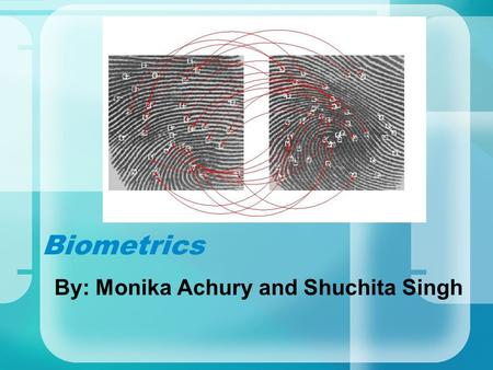 Biometrics By: Monika Achury and Shuchita Singh. Sound like the movies? Retinal scan granting access to a security vault Unlocking a door by facial recognition.