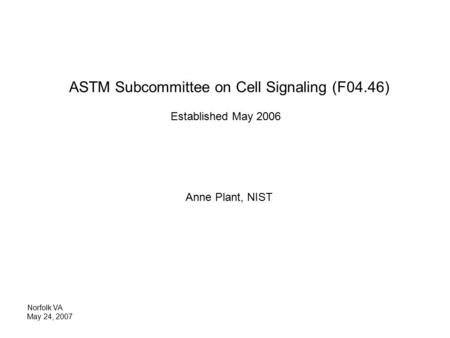 ASTM Subcommittee on Cell Signaling (F04.46) Established May 2006 Anne Plant, NIST Norfolk VA May 24, 2007.