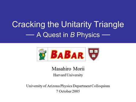 Cracking the Unitarity Triangle — A Quest in B Physics — Masahiro Morii Harvard University University of Arizona Physics Department Colloquium 7 October.