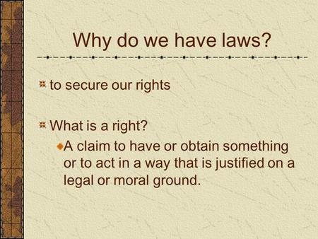 Why do we have laws? to secure our rights What is a right? A claim to have or obtain something or to act in a way that is justified on a legal or moral.