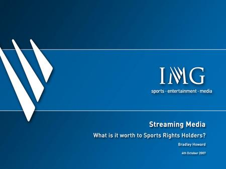 Streaming Media - What is it Worth? IMG Media and our sports rights clients Evolution of streaming media Opportunities for Rights Holders Case study: