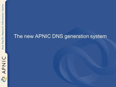 The new APNIC DNS generation system. Previous System Direct access to backend whois.db files – Constructed radix tree in memory from domain objects –