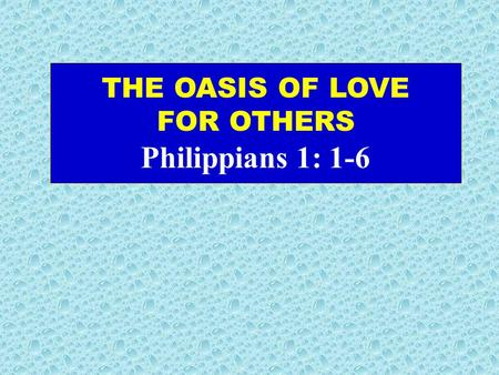 THE OASIS OF LOVE FOR OTHERS Philippians 1: 1-6. Philip. 1:1-6 (New Living Translation) This letter is from Paul and Timothy, slaves of Christ Jesus.