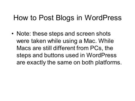 How to Post Blogs in WordPress Note: these steps and screen shots were taken while using a Mac. While Macs are still different from PCs, the steps and.