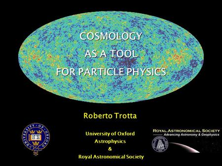 COSMOLOGY AS A TOOL FOR PARTICLE PHYSICS Roberto Trotta University of Oxford Astrophysics & Royal Astronomical Society.
