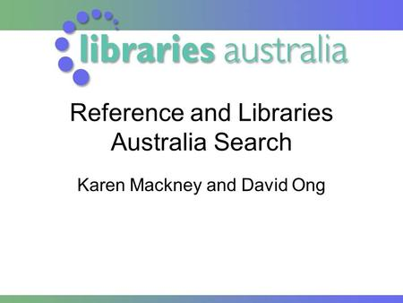 Reference and Libraries Australia Search Karen Mackney and David Ong.