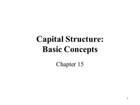 1 Capital Structure: Basic Concepts Chapter 15. 2 The Capital Structure Question and The Pie Theory Definition : Capital Structure is the mix of financial.