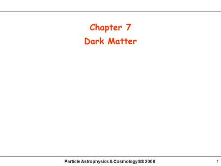 Particle Astrophysics & Cosmology SS 20081 Chapter 7 Dark Matter.