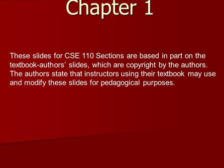 Chapter 1 These slides for CSE 110 Sections are based in part on the textbook-authors' slides, which are copyright by the authors. The authors state that.