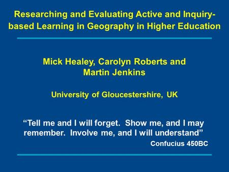 Mick Healey, Carolyn Roberts and Martin Jenkins University of Gloucestershire, UK Researching and Evaluating Active and Inquiry- based Learning in Geography.