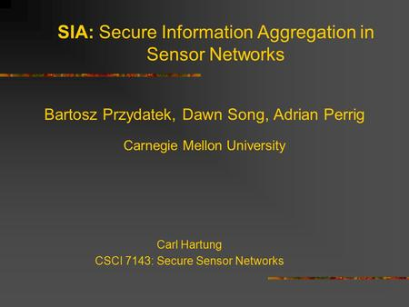 SIA: Secure Information Aggregation in Sensor Networks Bartosz Przydatek, Dawn Song, Adrian Perrig Carnegie Mellon University Carl Hartung CSCI 7143: Secure.