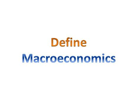 The study of the behavior and decision making of the entire economy Examines major trends for the economy as a whole.