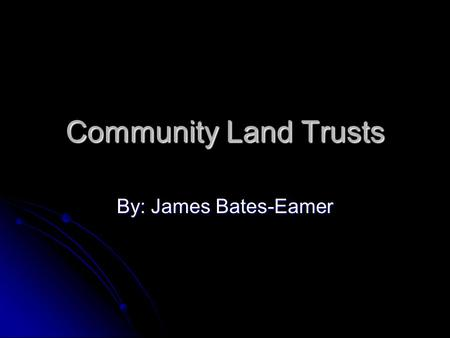 Community Land Trusts By: James Bates-Eamer. What is a Land Trust? A land trust is a private, non-profit conservation organization formed to protect land.