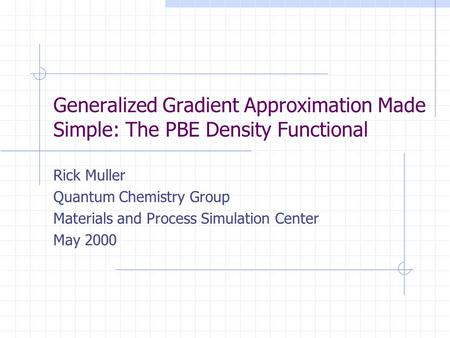 Generalized Gradient Approximation Made Simple: The PBE Density Functional Rick Muller Quantum Chemistry Group Materials and Process Simulation Center.