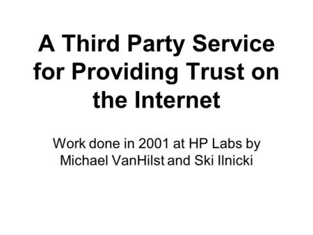 A Third Party Service for Providing Trust on the Internet Work done in 2001 at HP Labs by Michael VanHilst and Ski Ilnicki.